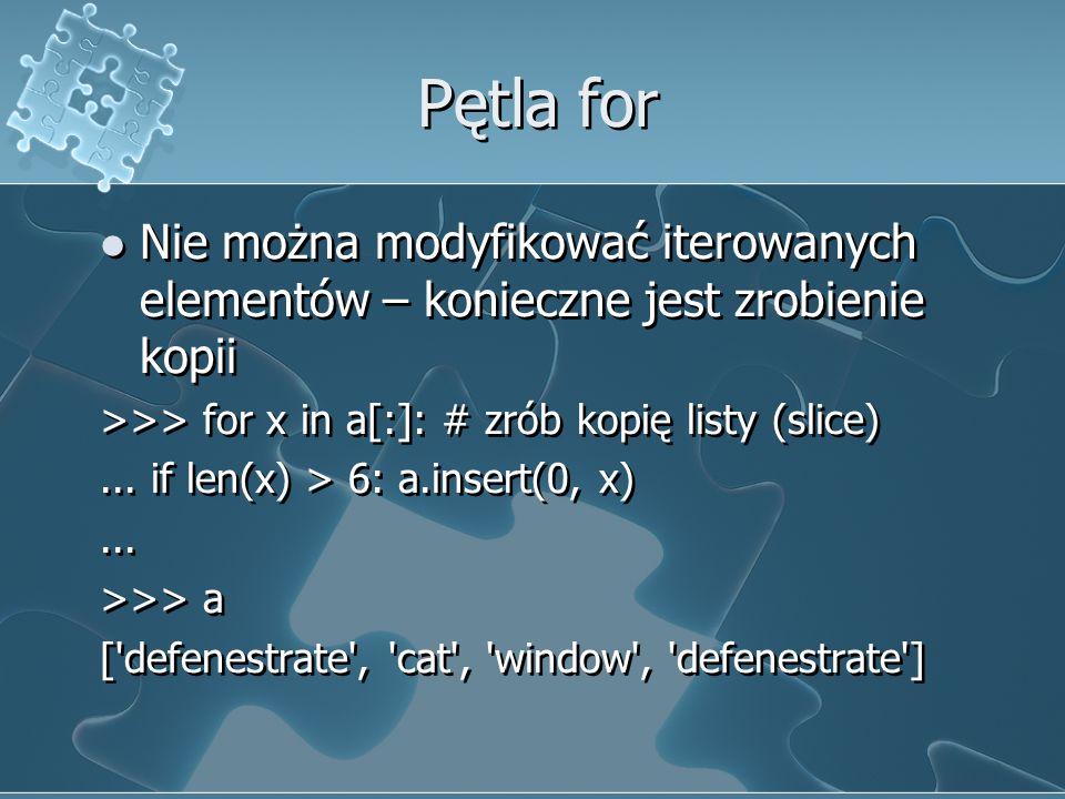 Pętla for Nie można modyfikować iterowanych elementów – konieczne jest zrobienie kopii >>> for x in a[:]: # zrób kopię listy (slice)... if len(x) > 6: