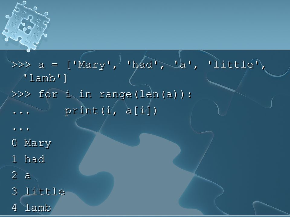>>> a = ['Mary', 'had', 'a', 'little', 'lamb'] >>> for i in range(len(a)):... print(i, a[i])... 0 Mary 1 had 2 a 3 little 4 lamb >>> a = ['Mary', 'had