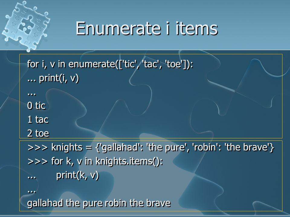 Enumerate i items for i, v in enumerate(['tic', 'tac', 'toe']):... print(i, v)... 0 tic 1 tac 2 toe >>> knights = {'gallahad': 'the pure', 'robin': 't