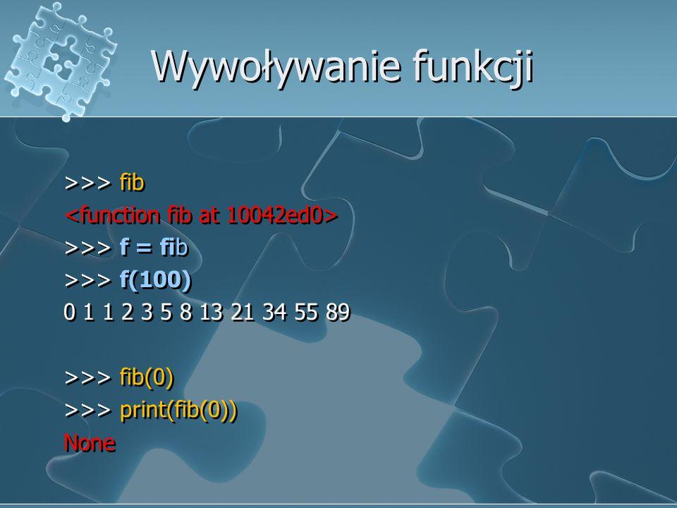Wywoływanie funkcji >>> fib >>> f = fib >>> f(100) 0 1 1 2 3 5 8 13 21 34 55 89 >>> fib(0) >>> print(fib(0)) None >>> fib >>> f = fib >>> f(100) 0 1 1