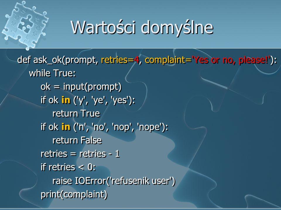 Wartości domyślne def ask_ok(prompt, retries=4, complaint= Yes or no, please! ): while True: ok = input(prompt) if ok in ( y , ye , yes ): return True if ok in ( n , no , nop , nope ): return False retries = retries - 1 if retries < 0: raise IOError( refusenik user ) print(complaint) def ask_ok(prompt, retries=4, complaint= Yes or no, please! ): while True: ok = input(prompt) if ok in ( y , ye , yes ): return True if ok in ( n , no , nop , nope ): return False retries = retries - 1 if retries < 0: raise IOError( refusenik user ) print(complaint)