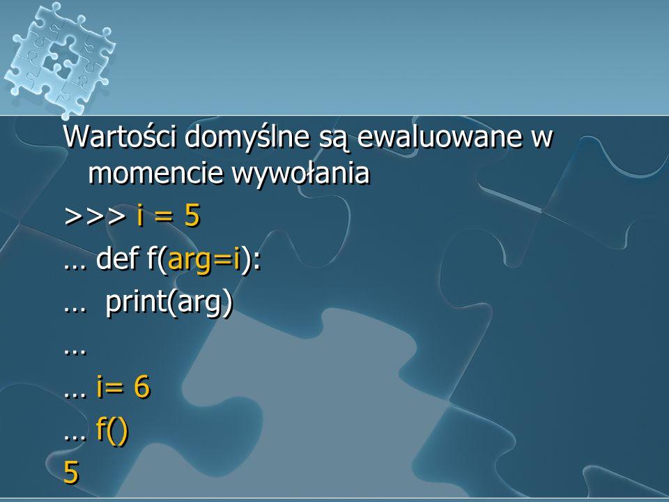 Wartości domyślne są ewaluowane w momencie wywołania >>> i = 5 … def f(arg=i): … print(arg) … … i= 6 … f() 5 Wartości domyślne są ewaluowane w momenci
