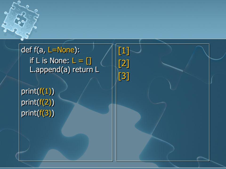 def f(a, L=None): if L is None: L = [] L.append(a) return L print(f(1)) print(f(2)) print(f(3)) def f(a, L=None): if L is None: L = [] L.append(a) ret
