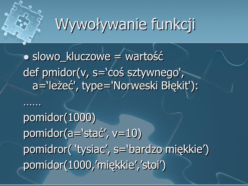 Wywoływanie funkcji slowo_kluczowe = wartość def pmidor(v, s='coś sztywnego', a='leżeć', type='Norweski Błękit'): …… pomidor(1000) pomidor(a='stać', v