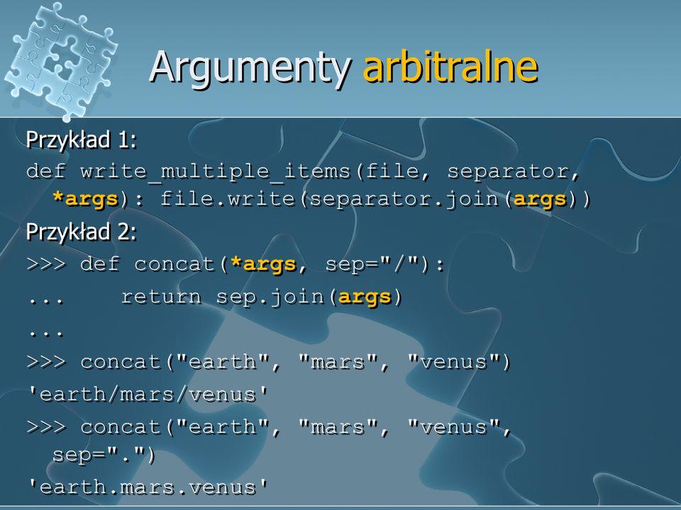 Argumenty arbitralne Przykład 1: def write_multiple_items(file, separator, *args): file.write(separator.join(args)) Przykład 2: >>> def concat(*args,