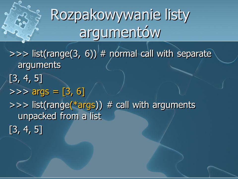 Rozpakowywanie listy argumentów >>> list(range(3, 6)) # normal call with separate arguments [3, 4, 5] >>> args = [3, 6] >>> list(range(*args)) # call