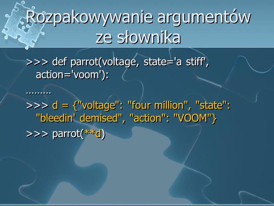 Rozpakowywanie argumentów ze słownika >>> def parrot(voltage, state='a stiff', action='voom'): ……… >>> d = {
