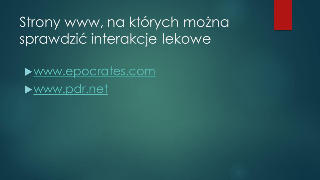 Strony www, na których można sprawdzić interakcje lekowe  www.epocrates.com www.epocrates.com  www.pdr.net www.pdr.net