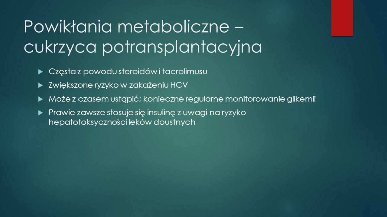 Powikłania metaboliczne – cukrzyca potransplantacyjna  Częsta z powodu steroidów i tacrolimusu  Zwiększone ryzyko w zakażeniu HCV  Może z czasem us