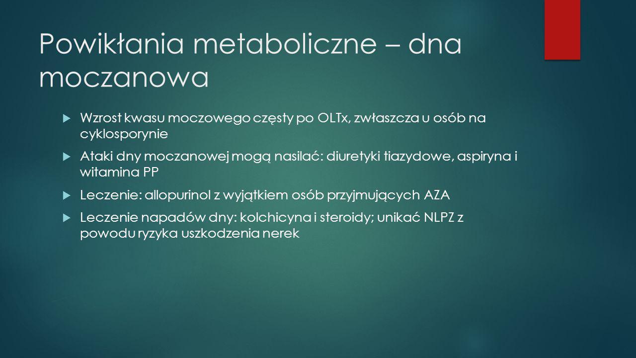 Powikłania metaboliczne – dna moczanowa  Wzrost kwasu moczowego częsty po OLTx, zwłaszcza u osób na cyklosporynie  Ataki dny moczanowej mogą nasilać