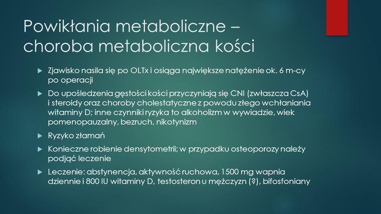 Powikłania metaboliczne – choroba metaboliczna kości  Zjawisko nasila się po OLTx i osiąga największe natężenie ok. 6 m-cy po operacji  Do upośledze