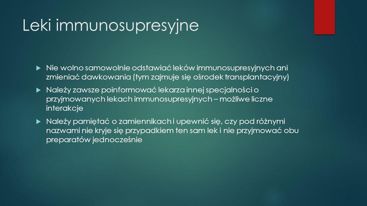 Leki immunosupresyjne  Nie wolno samowolnie odstawiać leków immunosupresyjnych ani zmieniać dawkowania (tym zajmuje się ośrodek transplantacyjny)  N