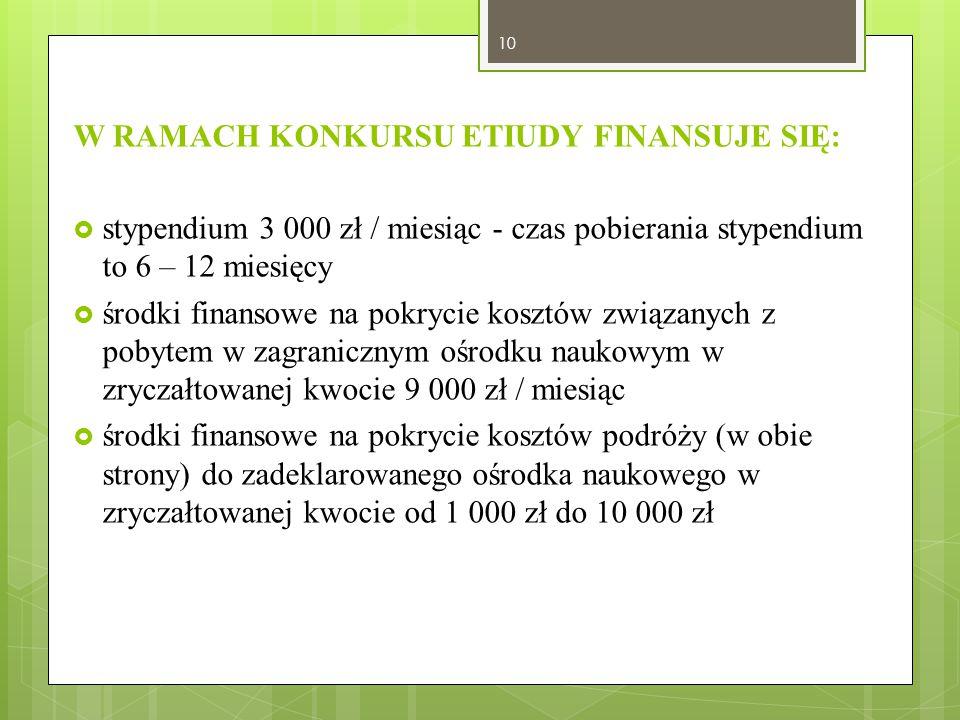 W RAMACH KONKURSU ETIUDY FINANSUJE SIĘ:  stypendium 3 000 zł / miesiąc - czas pobierania stypendium to 6 – 12 miesięcy  środki finansowe na pokrycie