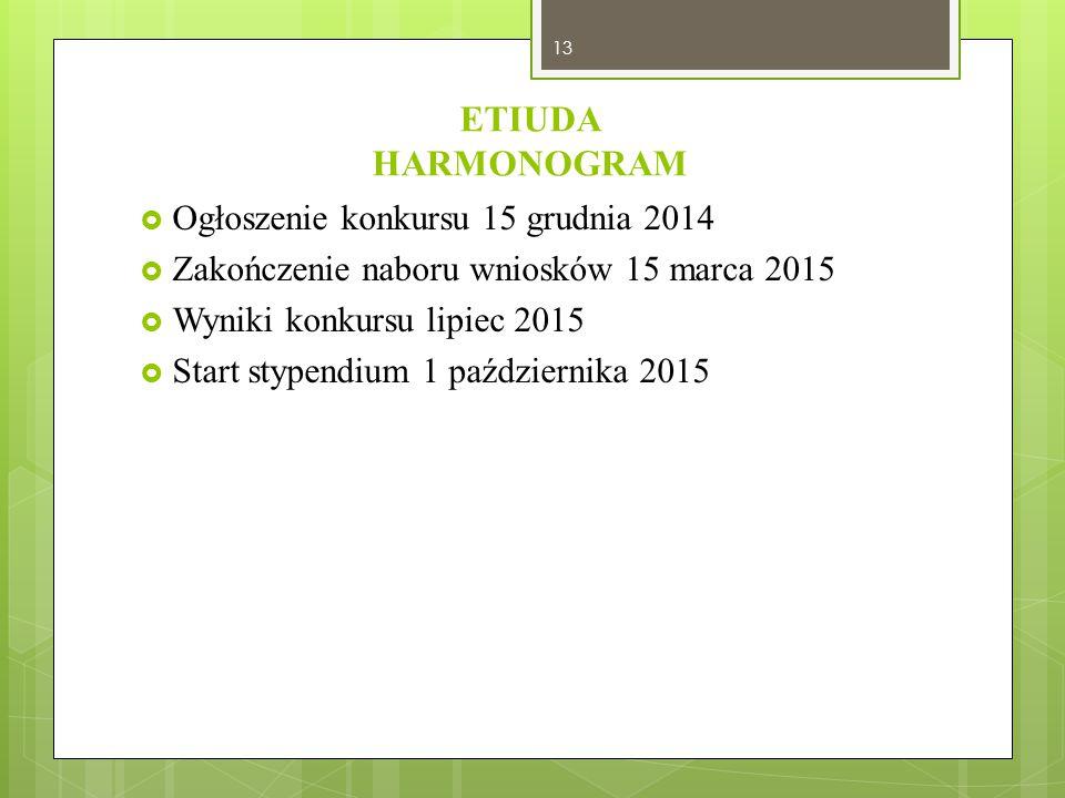 ETIUDA HARMONOGRAM  Ogłoszenie konkursu 15 grudnia 2014  Zakończenie naboru wniosków 15 marca 2015  Wyniki konkursu lipiec 2015  Start stypendium
