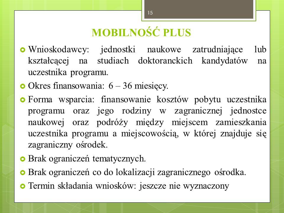 MOBILNOŚĆ PLUS  Wnioskodawcy: jednostki naukowe zatrudniające lub kształcącej na studiach doktoranckich kandydatów na uczestnika programu.  Okres fi
