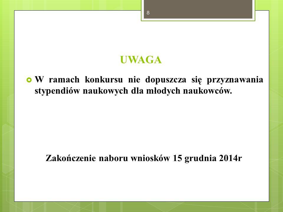 UWAGA  W ramach konkursu nie dopuszcza się przyznawania stypendiów naukowych dla młodych naukowców. Zakończenie naboru wniosków 15 grudnia 2014r 8