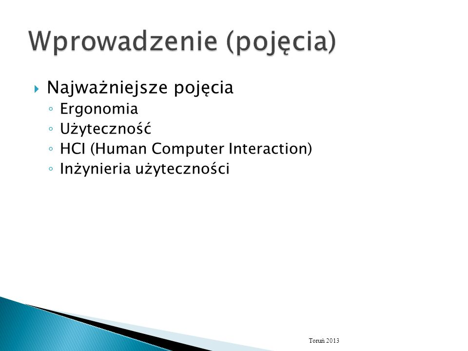  Najważniejsze pojęcia ◦ Ergonomia ◦ Użyteczność ◦ HCI (Human Computer Interaction) ◦ Inżynieria użyteczności Toruń 2013