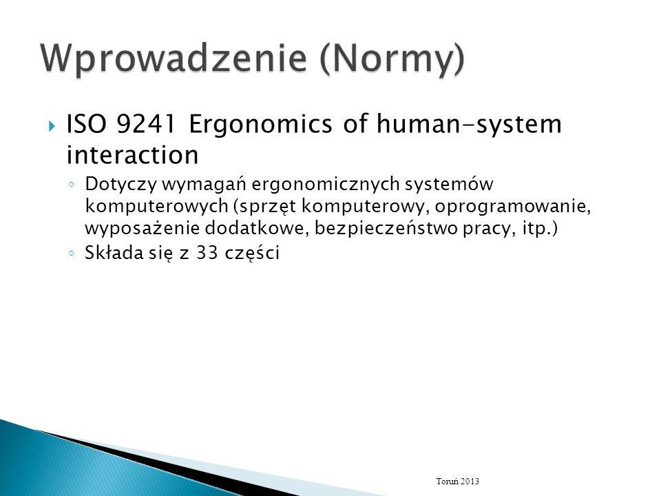  ISO 9241 Ergonomics of human-system interaction ◦ Dotyczy wymagań ergonomicznych systemów komputerowych (sprzęt komputerowy, oprogramowanie, wyposażenie dodatkowe, bezpieczeństwo pracy, itp.) ◦ Składa się z 33 części Toruń 2013