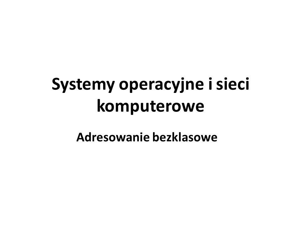 Systemy operacyjne i sieci komputerowe Adresowanie bezklasowe