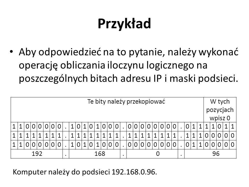 Przykład Aby odpowiedzieć na to pytanie, należy wykonać operację obliczania iloczynu logicznego na poszczególnych bitach adresu IP i maski podsieci. T
