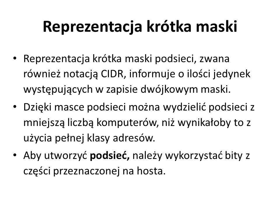 Reprezentacja krótka maski Reprezentacja krótka maski podsieci, zwana również notacją CIDR, informuje o ilości jedynek występujących w zapisie dwójkow