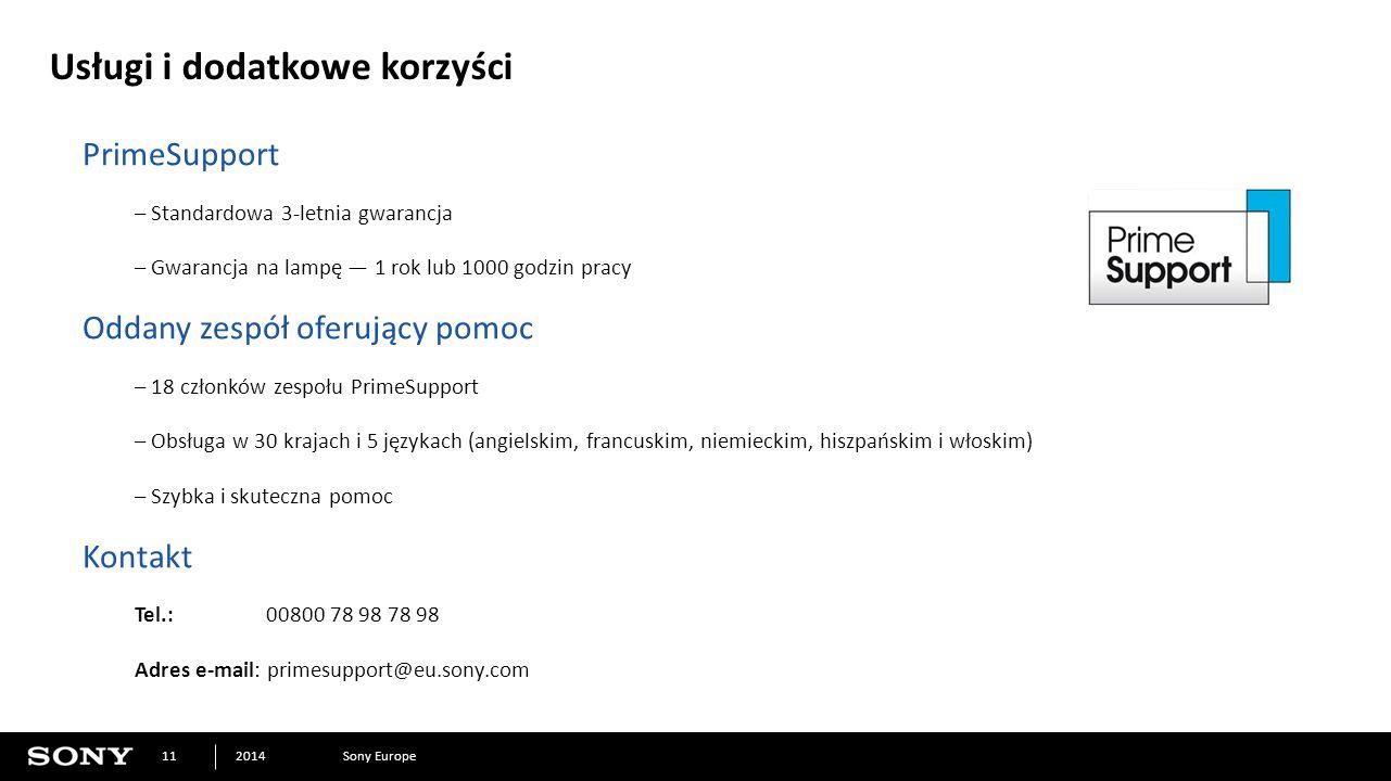 Sony Europe2014 11 Usługi i dodatkowe korzyści PrimeSupport – Standardowa 3-letnia gwarancja – Gwarancja na lampę — 1 rok lub 1000 godzin pracy Oddany zespół oferujący pomoc – 18 członków zespołu PrimeSupport – Obsługa w 30 krajach i 5 językach (angielskim, francuskim, niemieckim, hiszpańskim i włoskim) – Szybka i skuteczna pomoc Kontakt Tel.:00800 78 98 78 98 Adres e-mail: primesupport@eu.sony.com