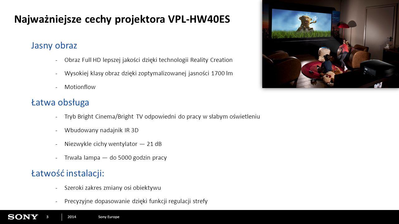 Sony Europe2014 3 Najważniejsze cechy projektora VPL-HW40ES Jasny obraz -Obraz Full HD lepszej jakości dzięki technologii Reality Creation -Wysokiej klasy obraz dzięki zoptymalizowanej jasności 1700 lm -Motionflow Łatwa obsługa -Tryb Bright Cinema/Bright TV odpowiedni do pracy w słabym oświetleniu -Wbudowany nadajnik IR 3D -Niezwykle cichy wentylator — 21 dB -Trwała lampa — do 5000 godzin pracy Łatwość instalacji: -Szeroki zakres zmiany osi obiektywu -Precyzyjne dopasowanie dzięki funkcji regulacji strefy