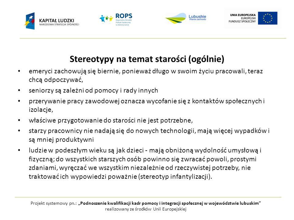 """Projekt systemowy pn.: """"Podnoszenie kwalifikacji kadr pomocy i integracji społecznej w województwie lubuskim realizowany ze środków Unii Europejskiej Negatywne stereotypy na temat człowieka starszego: słaby - zapominający, powolny, nieaktywny seksualnie, bezbronny - biedny, lękliwy, skromnie żyjąca ofiara wyłudzeń, oszust i przestępstw, osamotniony - nieufny, żyjący przeszłością, konserwatywny, zacofany, niezaangażowany społecznie - chory, wymagający opieki i pomocy, wdzięczny za nią, powolny i słaby, nieznośny - skąpy, chciwy, plotkarz, oschły, snob, zniechęcony - budzący współczucie, w smutku oczekujący śmierci, przewrażliwiony hipochondryk, złośnik i sknera - zgorzkniały, bez poczucia humoru, zawistny w stosunku do młodych, egoista."""