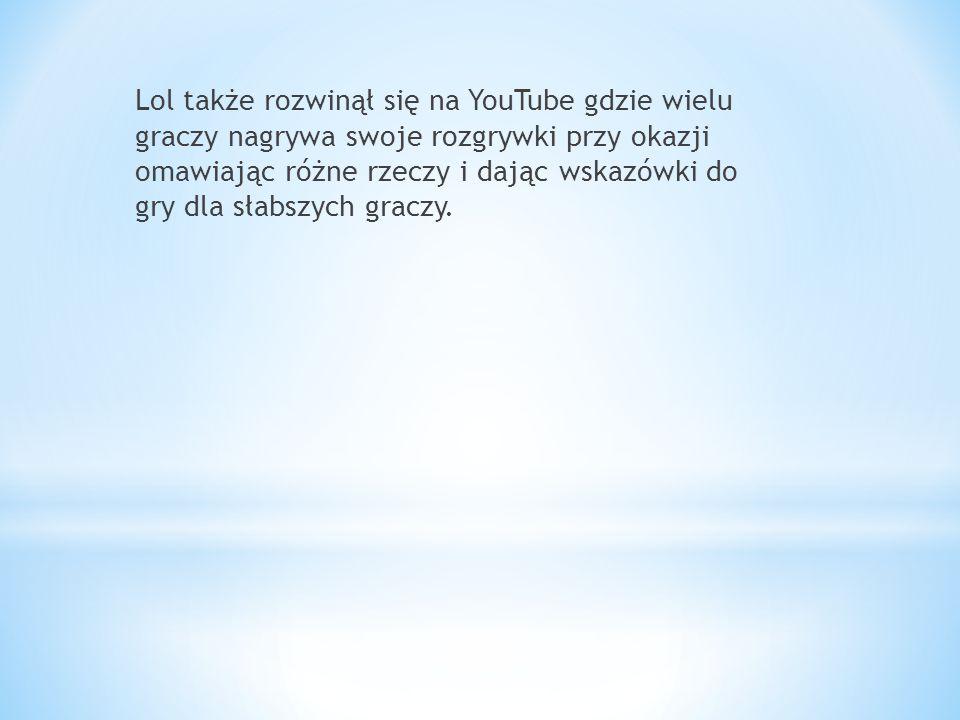 Lol także rozwinął się na YouTube gdzie wielu graczy nagrywa swoje rozgrywki przy okazji omawiając różne rzeczy i dając wskazówki do gry dla słabszych