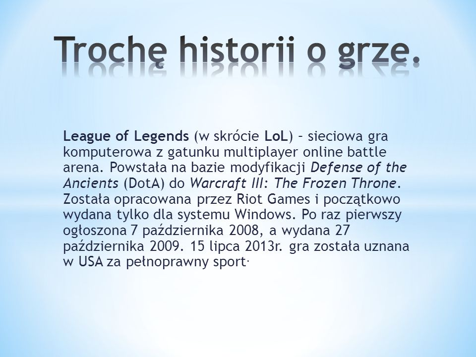 League of Legends (w skrócie LoL) – sieciowa gra komputerowa z gatunku multiplayer online battle arena.
