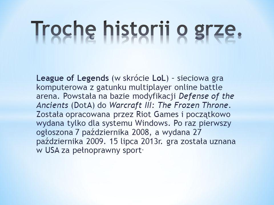 League of Legends (w skrócie LoL) – sieciowa gra komputerowa z gatunku multiplayer online battle arena. Powstała na bazie modyfikacji Defense of the A