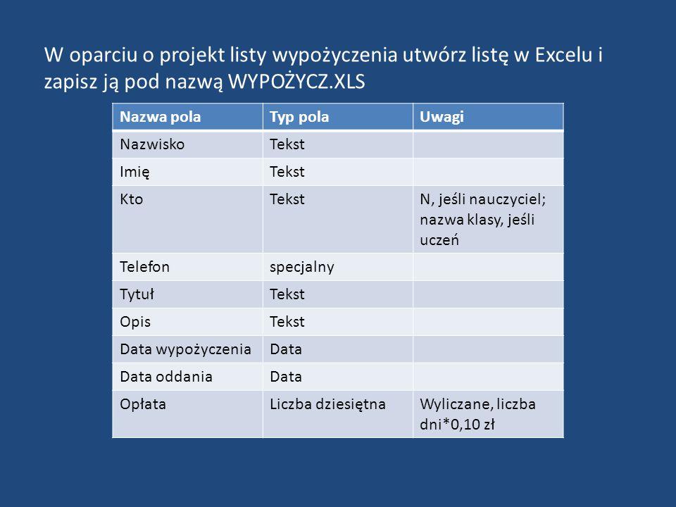 W oparciu o projekt listy wypożyczenia utwórz listę w Excelu i zapisz ją pod nazwą WYPOŻYCZ.XLS Nazwa polaTyp polaUwagi NazwiskoTekst ImięTekst KtoTekstN, jeśli nauczyciel; nazwa klasy, jeśli uczeń Telefonspecjalny TytułTekst OpisTekst Data wypożyczeniaData Data oddaniaData OpłataLiczba dziesiętnaWyliczane, liczba dni*0,10 zł