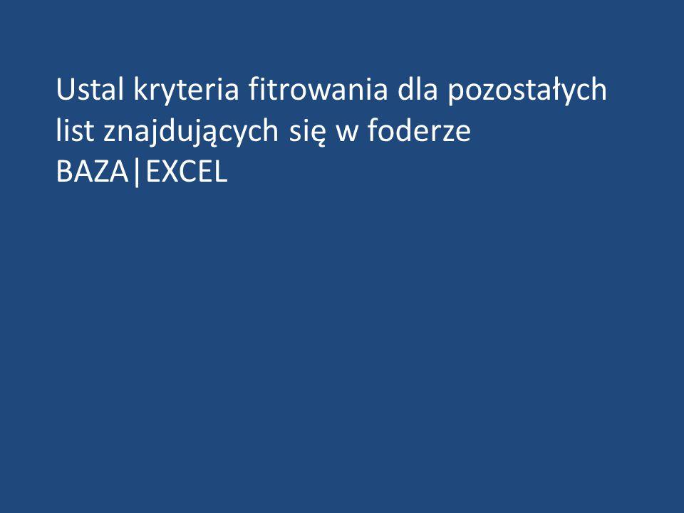 Ustal kryteria fitrowania dla pozostałych list znajdujących się w foderze BAZA|EXCEL