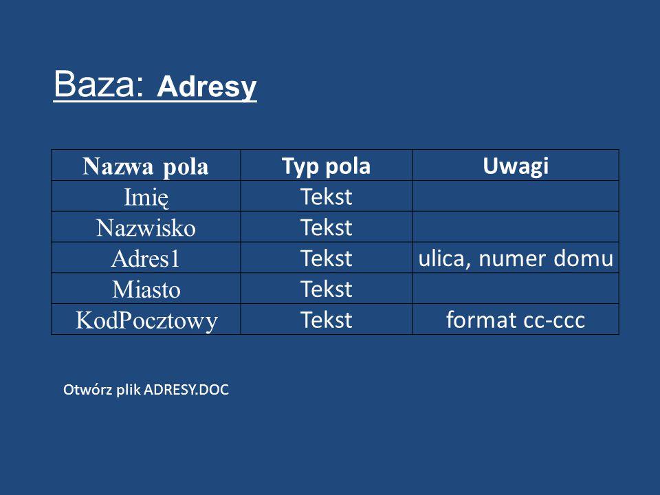 Nazwa pola Typ polaUwagi Imię Tekst Nazwisko Tekst Adres1 Tekstulica, numer domu Miasto Tekst KodPocztowy Tekstformat cc-ccc Baza: Adresy Otwórz plik ADRESY.DOC