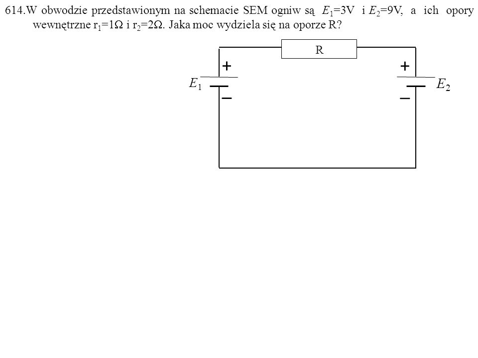 Dane: E 1 =3V, E 2 =9V, r 1 =1 , r 2 =2 . Szukane: P=? F: E1E1 E2E2 R +_+_ +_+_