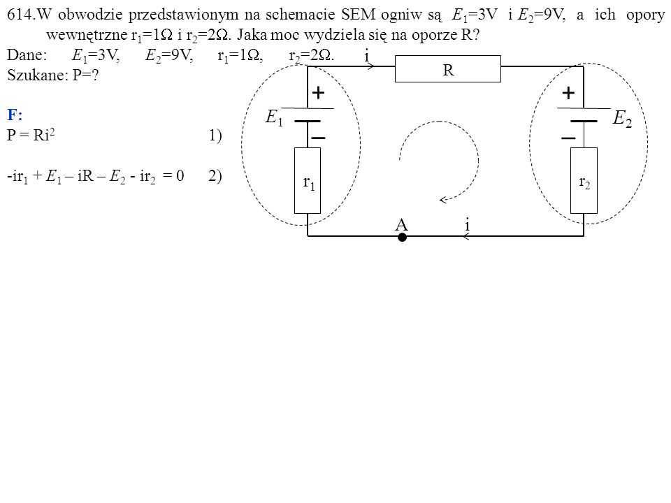 614.W obwodzie przedstawionym na schemacie SEM ogniw są E 1 =3V i E 2 =9V, a ich opory wewnętrzne r 1 =1  i r 2 =2 . Jaka moc wydziela się na oporze