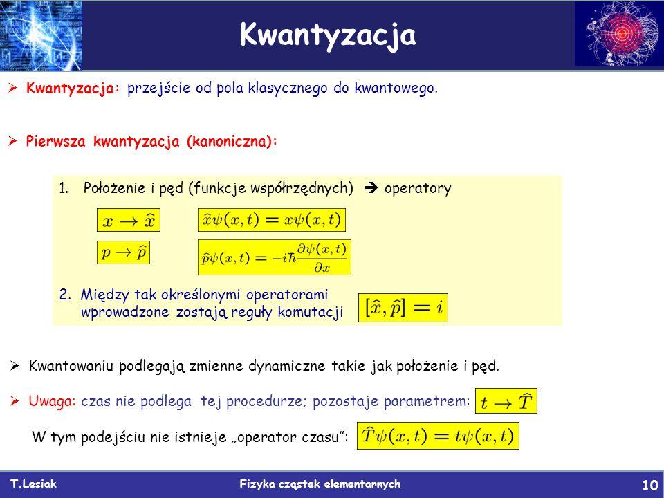 T.Lesiak Fizyka cząstek elementarnych 10 Kwantyzacja  Kwantyzacja: przejście od pola klasycznego do kwantowego.  Pierwsza kwantyzacja (kanoniczna):