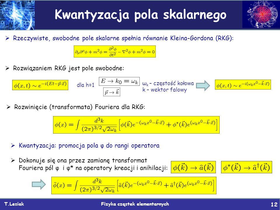 T.Lesiak Fizyka cząstek elementarnych 12 Kwantyzacja pola skalarnego  Rzeczywiste, swobodne pole skalarne spełnia równanie Kleina-Gordona (RKG):  Rozwiązaniem RKG jest pole swobodne: ω k – częstość kołowa k – wektor falowy dla h=1  Rozwinięcie (transformata) Fouriera dla RKG:  Kwantyzacja: promocja pola φ do rangi operatora  Dokonuje się ona przez zamianę transformat Fouriera pól φ i φ* na operatory kreacji i anihilacji:
