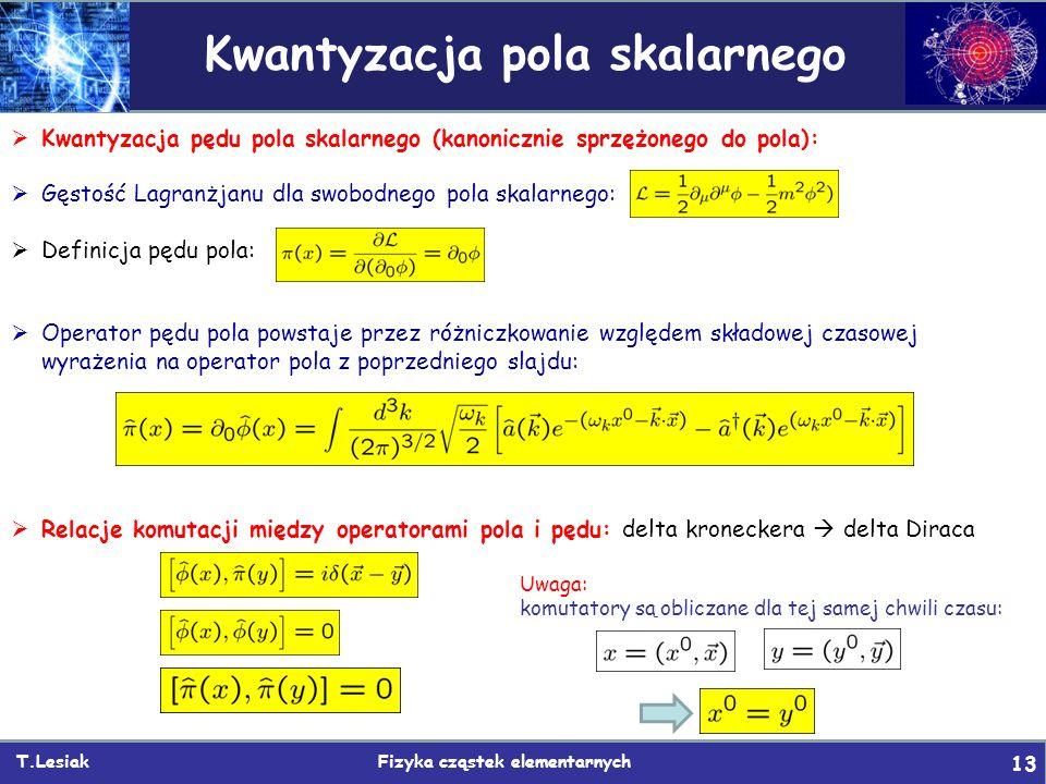 T.Lesiak Fizyka cząstek elementarnych 13 Kwantyzacja pola skalarnego  Kwantyzacja pędu pola skalarnego (kanonicznie sprzężonego do pola):  Gęstość Lagranżjanu dla swobodnego pola skalarnego:  Definicja pędu pola:  Operator pędu pola powstaje przez różniczkowanie względem składowej czasowej wyrażenia na operator pola z poprzedniego slajdu:  Relacje komutacji między operatorami pola i pędu: delta kroneckera  delta Diraca Uwaga: komutatory są obliczane dla tej samej chwili czasu: