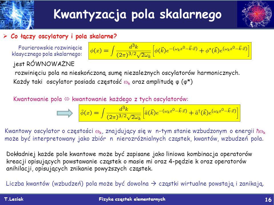 T.Lesiak Fizyka cząstek elementarnych 16 Kwantyzacja pola skalarnego  Co łączy oscylatory i pola skalarne? Fourierowskie rozwinięcie klasycznego pola