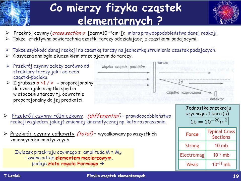 T.Lesiak Fizyka cząstek elementarnych 19 Co mierzy fizyka cząstek elementarnych ?  Przekrój czynny (cross section  [barn=10 -24 cm 2 ]): miara prawd