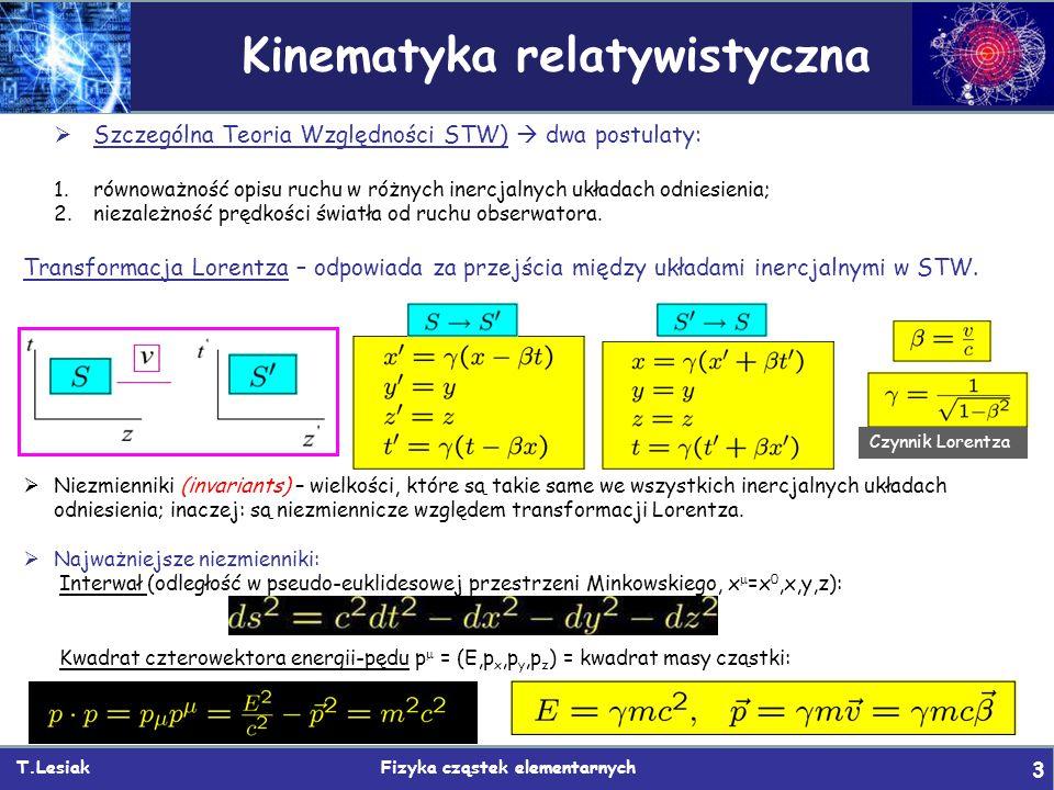 T.Lesiak Fizyka cząstek elementarnych 3 Kinematyka relatywistyczna  Szczególna Teoria Względności STW)  dwa postulaty: 1.równoważność opisu ruchu w różnych inercjalnych układach odniesienia; 2.niezależność prędkości światła od ruchu obserwatora.