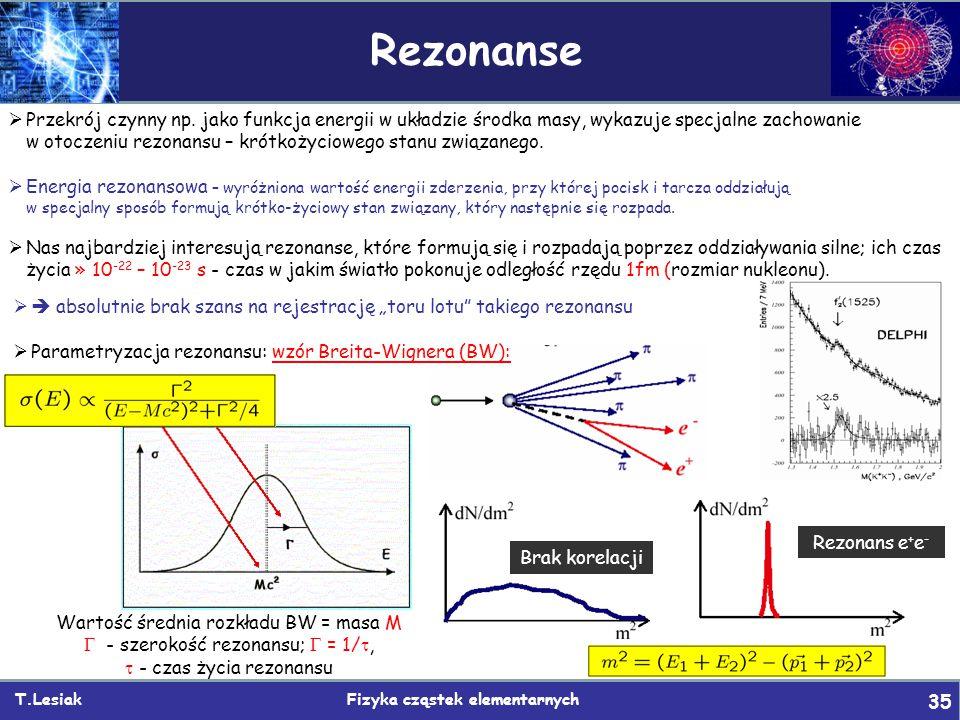 """T.Lesiak Fizyka cząstek elementarnych 35 Rezonanse  absolutnie brak szans na rejestrację """"toru lotu takiego rezonansu  Parametryzacja rezonansu: wzór Breita-Wignera (BW): Brak korelacji Rezonans e + e - Wartość średnia rozkładu BW = masa M  - szerokość rezonansu;  = 1/ ,  - czas życia rezonansu  Przekrój czynny np."""