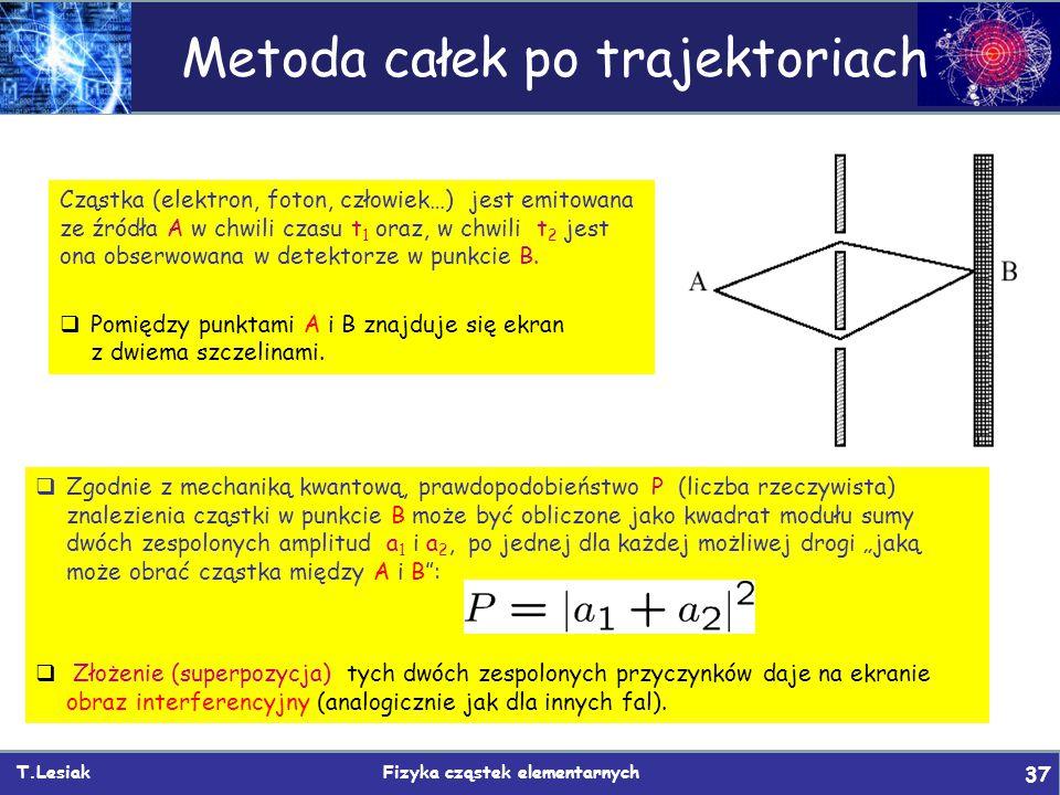 T.Lesiak Fizyka cząstek elementarnych 37 Metoda całek po trajektoriach Cząstka (elektron, foton, człowiek…) jest emitowana ze źródła A w chwili czasu