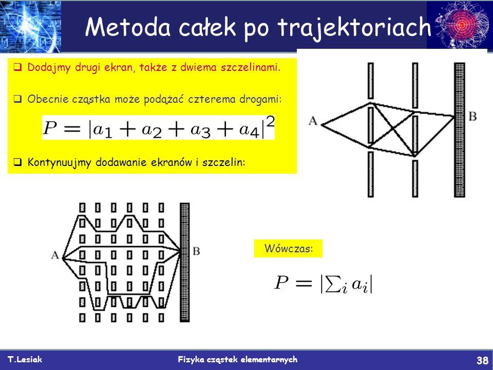 T.Lesiak Fizyka cząstek elementarnych 38 Metoda całek po trajektoriach  Dodajmy drugi ekran, także z dwiema szczelinami.  Obecnie cząstka może podąż