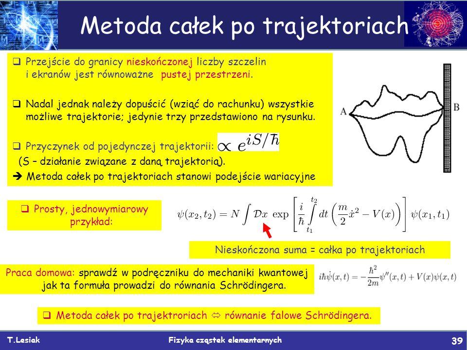 T.Lesiak Fizyka cząstek elementarnych 39 Metoda całek po trajektoriach  Przejście do granicy nieskończonej liczby szczelin i ekranów jest równoważne
