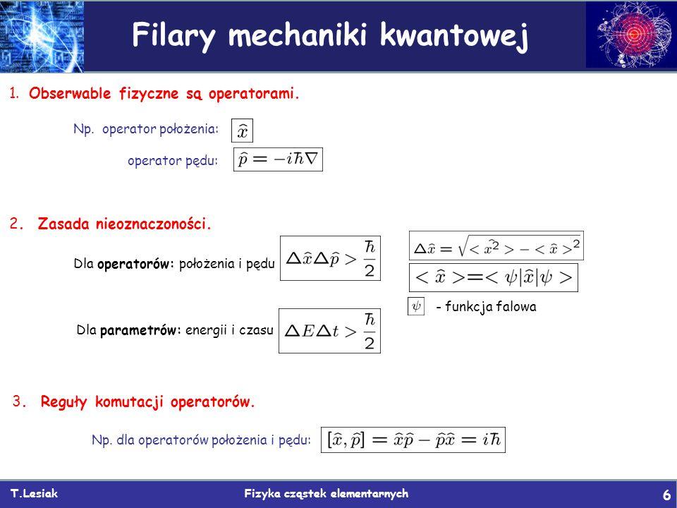 T.Lesiak Fizyka cząstek elementarnych 6 Filary mechaniki kwantowej 1. Obserwable fizyczne są operatorami. Np. operator położenia: operator pędu: 3. Re