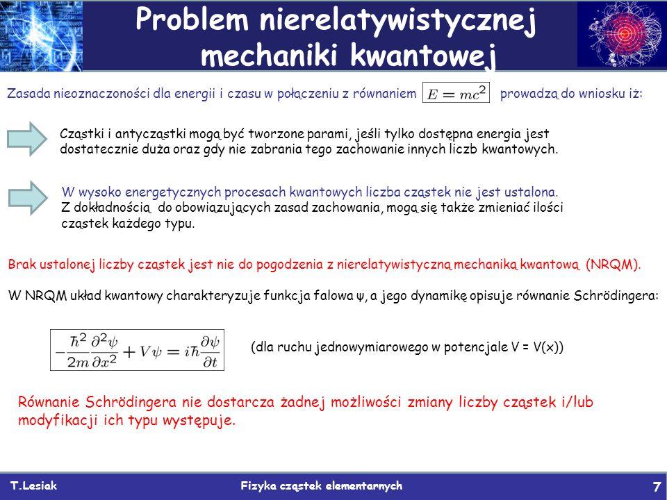 T.Lesiak Fizyka cząstek elementarnych 7 Problem nierelatywistycznej mechaniki kwantowej Równanie Schrödingera nie dostarcza żadnej możliwości zmiany liczby cząstek i/lub modyfikacji ich typu występuje.