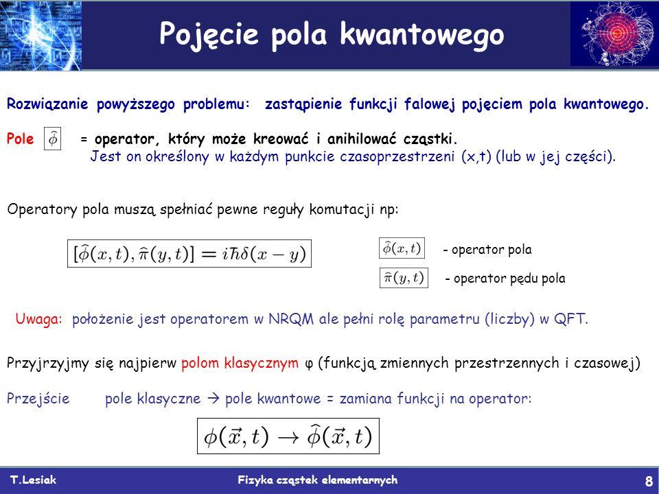 T.Lesiak Fizyka cząstek elementarnych 8 Pojęcie pola kwantowego Uwaga: położenie jest operatorem w NRQM ale pełni rolę parametru (liczby) w QFT.