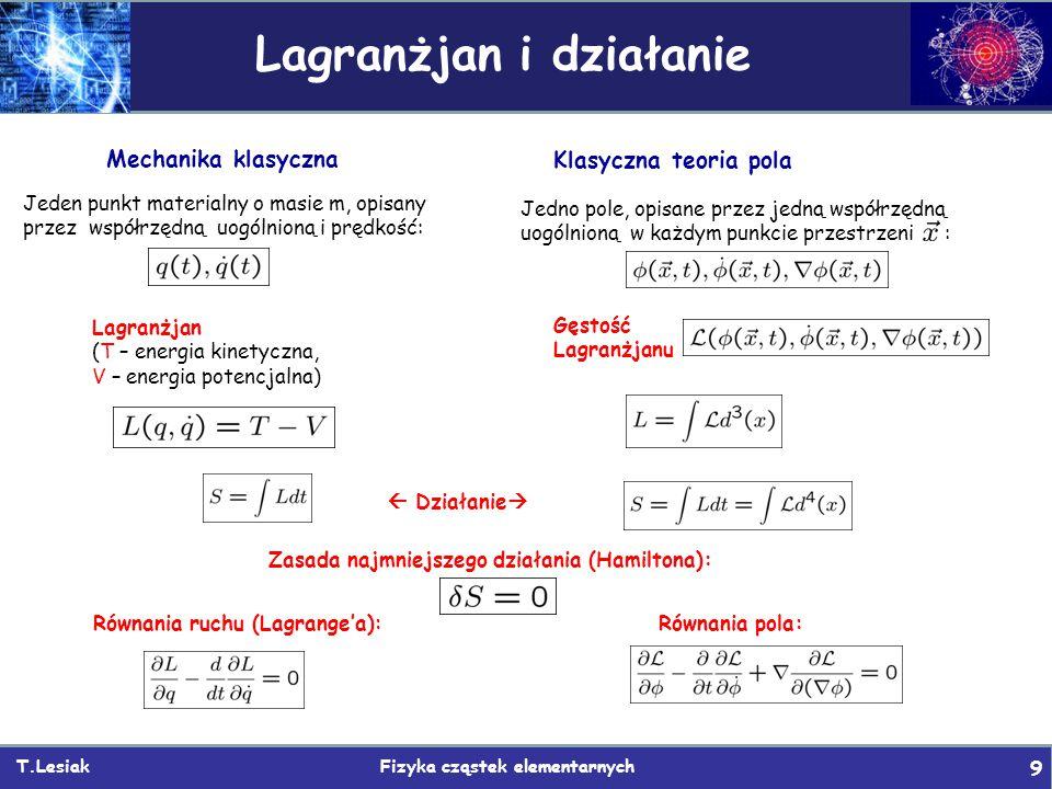 T.Lesiak Fizyka cząstek elementarnych 9 Lagranżjan i działanie Mechanika klasyczna Jeden punkt materialny o masie m, opisany przez współrzędną uogólnioną i prędkość: Klasyczna teoria pola Lagranżjan (T – energia kinetyczna, V – energia potencjalna)  Działanie  Równania ruchu (Lagrange'a): Zasada najmniejszego działania (Hamiltona): Jedno pole, opisane przez jedną współrzędną uogólnioną w każdym punkcie przestrzeni : Gęstość Lagranżjanu Równania pola: